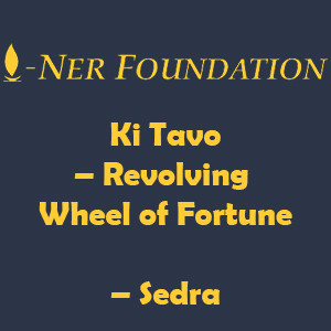 Ki Tavo – Revolving Wheel of Fortune