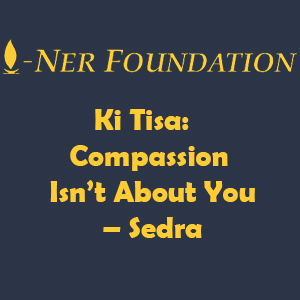 Ki Tisa-  Compassion Isn't About You