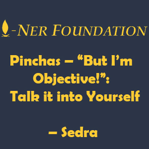 "Pinchas – ""But I'm Objective!""-  Talk it into Yourself"