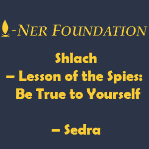 Shlach – Lesson of the Spies-  Be True to Yourself