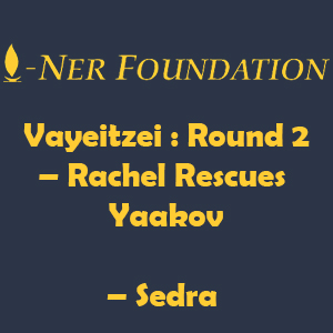 Vayeitzei -  Round 2 – Rachel Rescues Yaakov