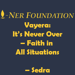 Vayera-  It's Never Over – Faith in All Situations